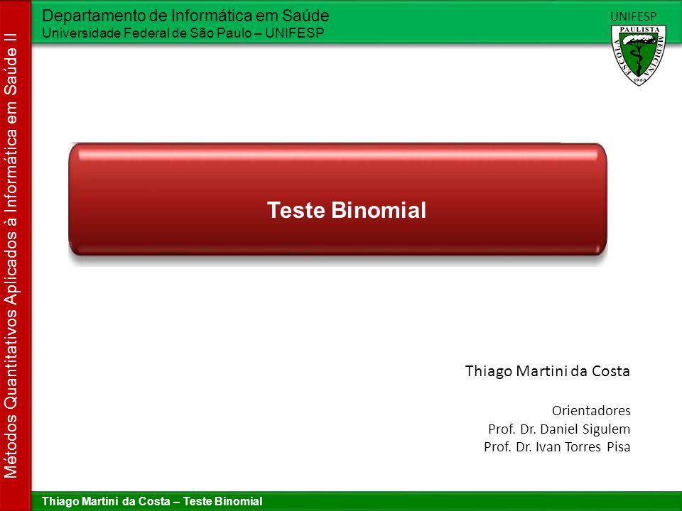 Thiago Martini da Costa – Teste Binomial Departamento de Informática em Saúde Universidade Federal de São Paulo – UNIFESP UNIFESP Métodos Quantitativos Aplicados à Informática em Saúde II Sumário 1.Visão geral 2.Pré-condições assumidas 3.Procedimento para executar o teste 4.Resumo
