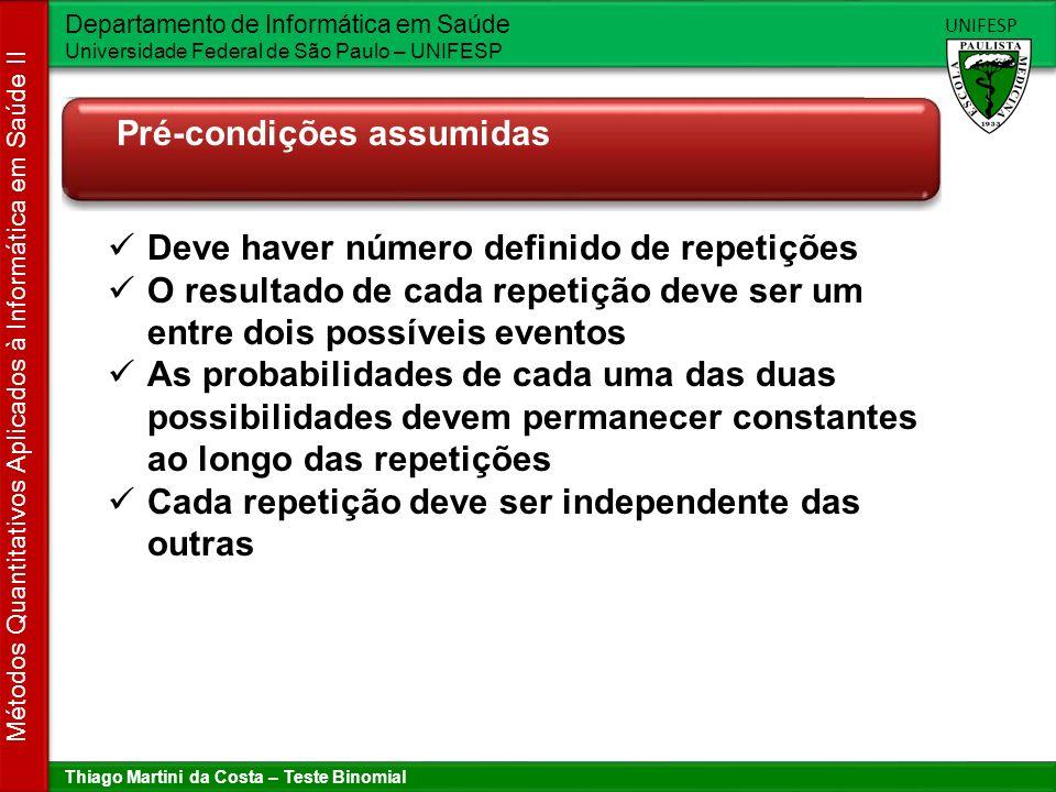 Thiago Martini da Costa – Teste Binomial Departamento de Informática em Saúde Universidade Federal de São Paulo – UNIFESP UNIFESP Métodos Quantitativos Aplicados à Informática em Saúde II Um pouco de Teoria de Probabilidade Normal (N) p Doente (D) q = (1-p) n = 3 filhos Filho 1Filho 2Filho 3ProbabilidadeNº de normais NNNp.p.p = p 3 3 NNDp.p.q = p 2 q2 NDNp.q.p = p 2 q2 DNNq.p.p = p 2 q2 NDDp.q.q = pq 2 1 DNDq.p.q = pq 2 1 DDNq.q.p = pq 2 1 DDDq.q.q = q 3 0 P(0 N) = q 3 P(1 N) = 3p q 2 P(2 N) = 3p 2 q P(3 N) = p 3 1p 0 1 1 q 0 P(X = k) = n C k.
