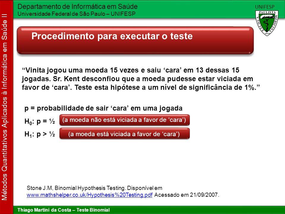 Thiago Martini da Costa – Teste Binomial Departamento de Informática em Saúde Universidade Federal de São Paulo – UNIFESP UNIFESP Métodos Quantitativos Aplicados à Informática em Saúde II Procedimento para executar o teste H 0 : p = ½ H 1 : p > ½ P(X=13) + P(X=14) + P(X=15) = 15 C 13 (0.5) 13 (0.5) 2 + 15 C 14 (0.5) 14 (0.5) 1 + 15 C 15 (0.5) 15 (0.5) 0 X é o número de caras que saem em 15 jogadas X~B(15, 0.5) P(X >= 13) = P(X >= 13) = 0,00369 = 0,369% 0,369% < 1% => Conclusão: Rejeitamos H0, ou seja, a um nível de significância de 1%, podemos afirmar que a moeda está viciada para cara.