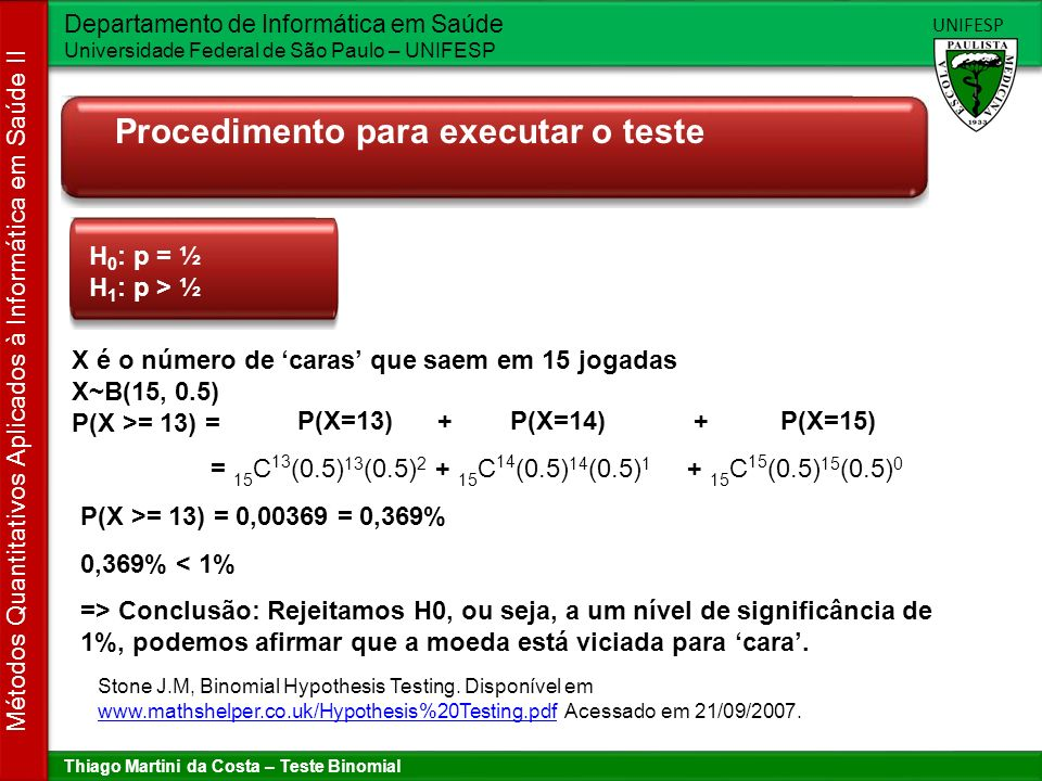 Thiago Martini da Costa – Teste Binomial Departamento de Informática em Saúde Universidade Federal de São Paulo – UNIFESP UNIFESP Métodos Quantitativos Aplicados à Informática em Saúde II Resumo Teste Binomial Não paramétrico Variáveis dicotômicas Investigador está interessado em saber se: a proporção de elementos em uma categoria difere de uma chance de estar em outra categoria P(X=k) = n C k.