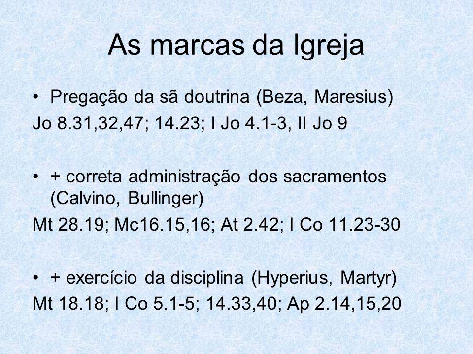 As marcas da Igreja Pregação da sã doutrina (Beza, Maresius) Jo 8.31,32,47; 14.23; I Jo 4.1-3, II Jo 9 + correta administração dos sacramentos (Calvino, Bullinger) Mt 28.19; Mc16.15,16; At 2.42; I Co 11.23-30 + exercício da disciplina (Hyperius, Martyr) Mt 18.18; I Co 5.1-5; 14.33,40; Ap 2.14,15,20