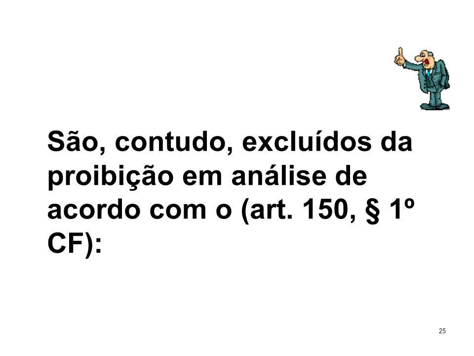 25 São, contudo, excluídos da proibição em análise de acordo com o (art. 150, § 1º CF):