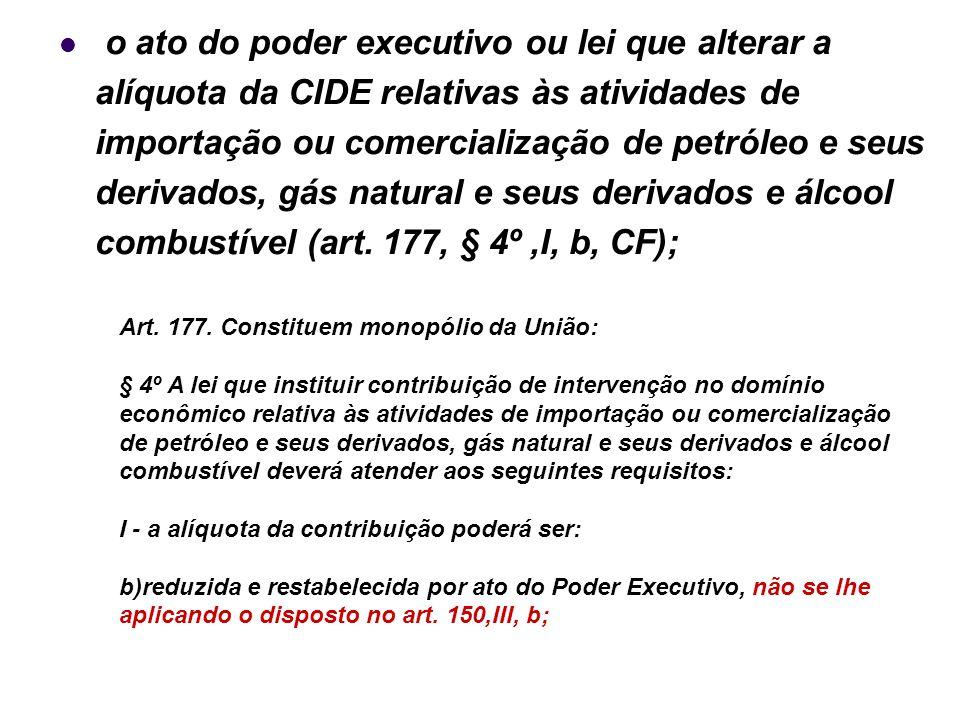 31 o ato do poder executivo ou lei que alterar a alíquota da CIDE relativas às atividades de importação ou comercialização de petróleo e seus derivado