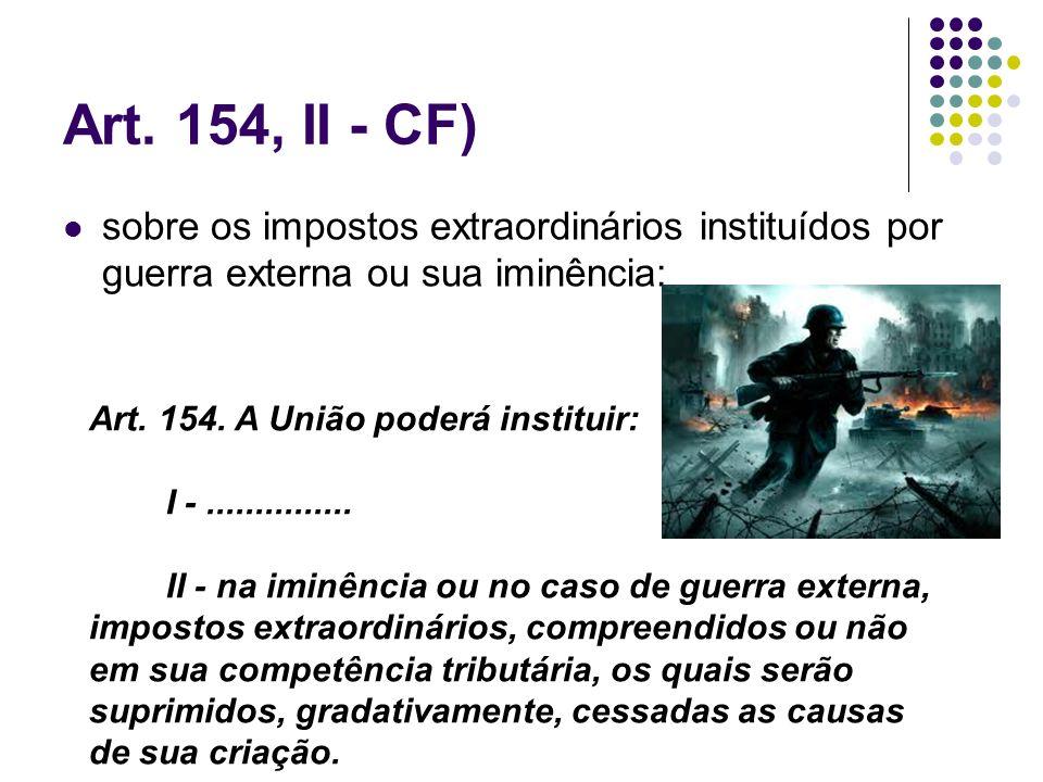Art. 154, II - CF) sobre os impostos extraordinários instituídos por guerra externa ou sua iminência: Art. 154. A União poderá instituir: I -.........