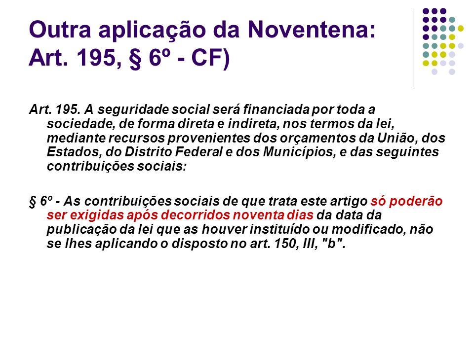 Outra aplicação da Noventena: Art. 195, § 6º - CF) Art. 195. A seguridade social será financiada por toda a sociedade, de forma direta e indireta, nos
