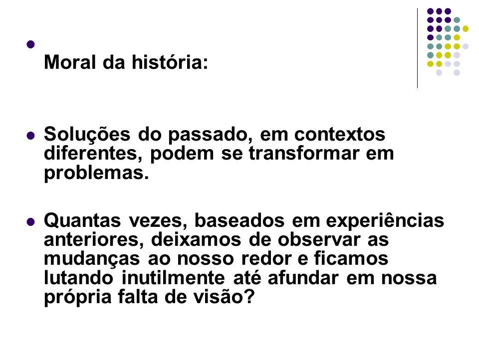 Moral da história: Soluções do passado, em contextos diferentes, podem se transformar em problemas. Quantas vezes, baseados em experiências anteriores