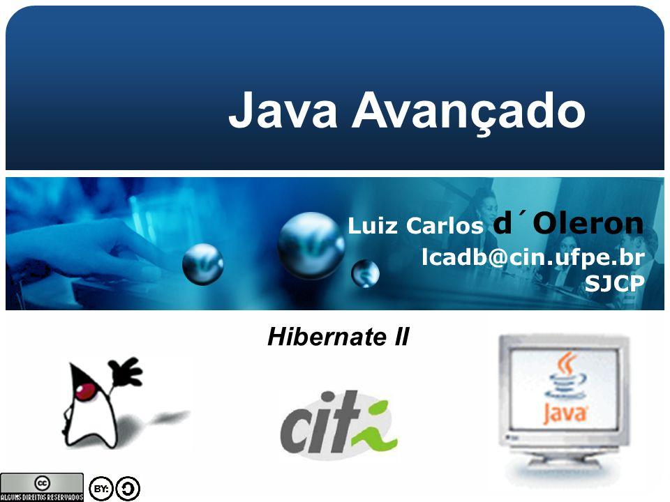 Luiz Carlos d´Oleron lcadb@cin.ufpe.br SJCP Java Avançado Hibernate II