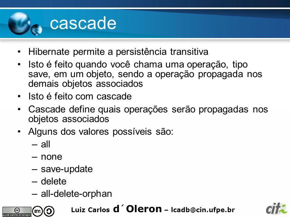Luiz Carlos d´Oleron – lcadb@cin.ufpe.br cascade Hibernate permite a persistência transitiva Isto é feito quando você chama uma operação, tipo save, e