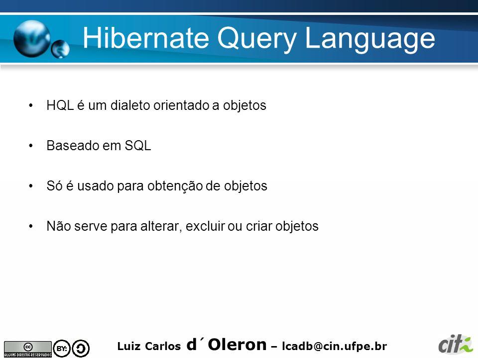 Luiz Carlos d´Oleron – lcadb@cin.ufpe.br Hibernate Query Language HQL é um dialeto orientado a objetos Baseado em SQL Só é usado para obtenção de obje