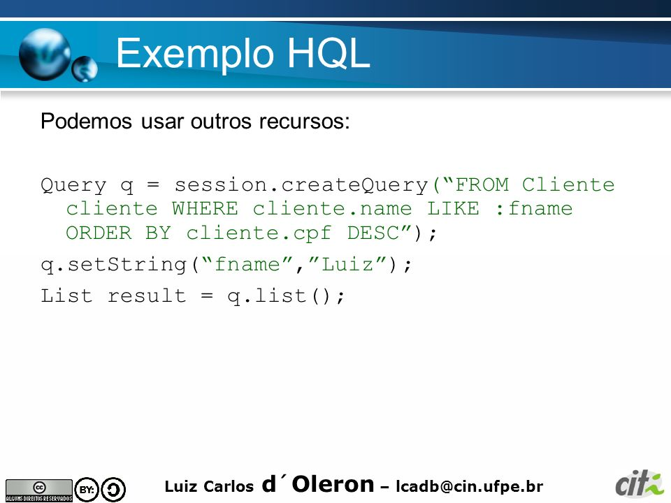 Luiz Carlos d´Oleron – lcadb@cin.ufpe.br Exemplo HQL Podemos usar outros recursos: Query q = session.createQuery(FROM Cliente cliente WHERE cliente.na