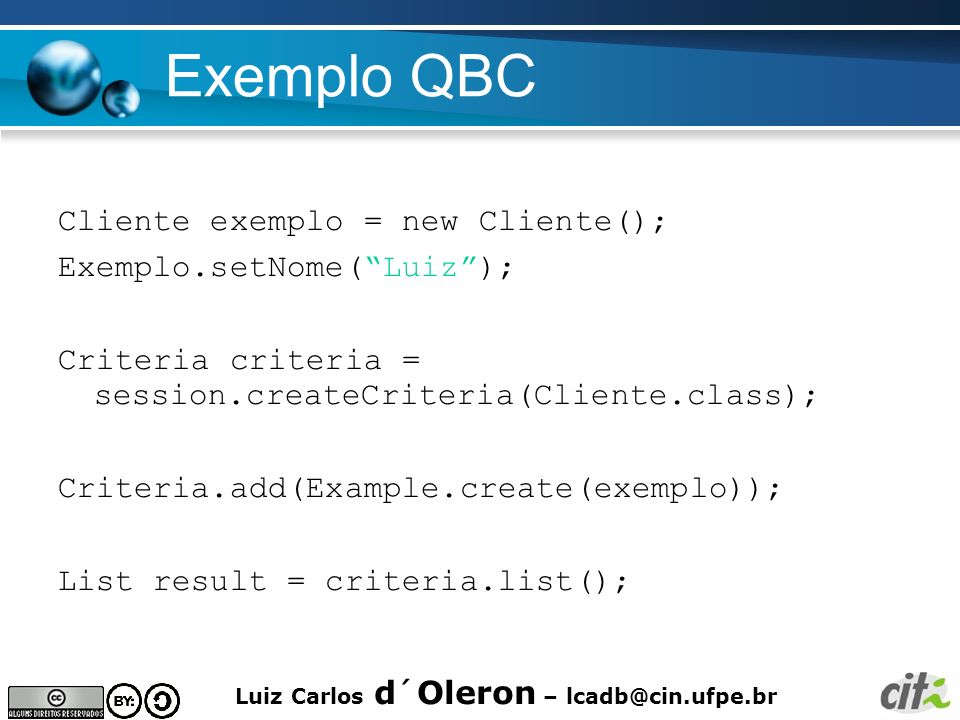 Luiz Carlos d´Oleron – lcadb@cin.ufpe.br Exemplo QBC Cliente exemplo = new Cliente(); Exemplo.setNome(Luiz); Criteria criteria = session.createCriteri