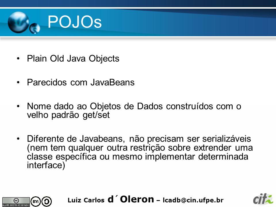 Luiz Carlos d´Oleron – lcadb@cin.ufpe.br POJOs Plain Old Java Objects Parecidos com JavaBeans Nome dado ao Objetos de Dados construídos com o velho pa