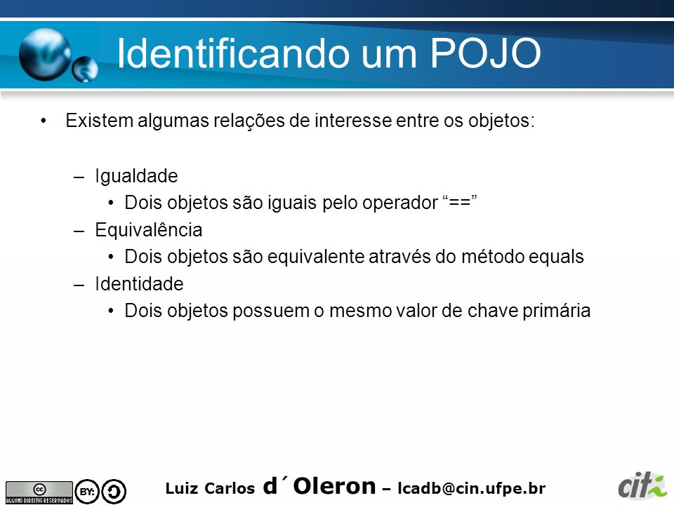 Luiz Carlos d´Oleron – lcadb@cin.ufpe.br Identificando um POJO Existem algumas relações de interesse entre os objetos: –Igualdade Dois objetos são igu