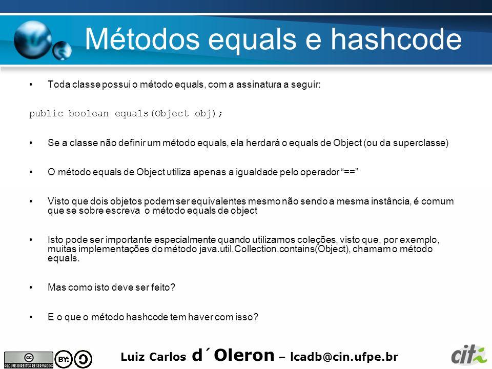 Luiz Carlos d´Oleron – lcadb@cin.ufpe.br Contrato do método equals –equals implementa uma relação de equivalência para referências não nulas: Reflexivo: x.equals(x) deverá retorna true Simétrico: x.equals(y) é true se somente se y.equals(x) é true Transitivo: Se x.equals(y) é true e y.equals(z) é true, então x.equals(z) é true Consistência: Múltiplas invocações de x.equals(y) deverão retornar sempre true ou sempre false desde que x e y não se alterem Para x não nulo, x.equals(null) deverá retornar false.