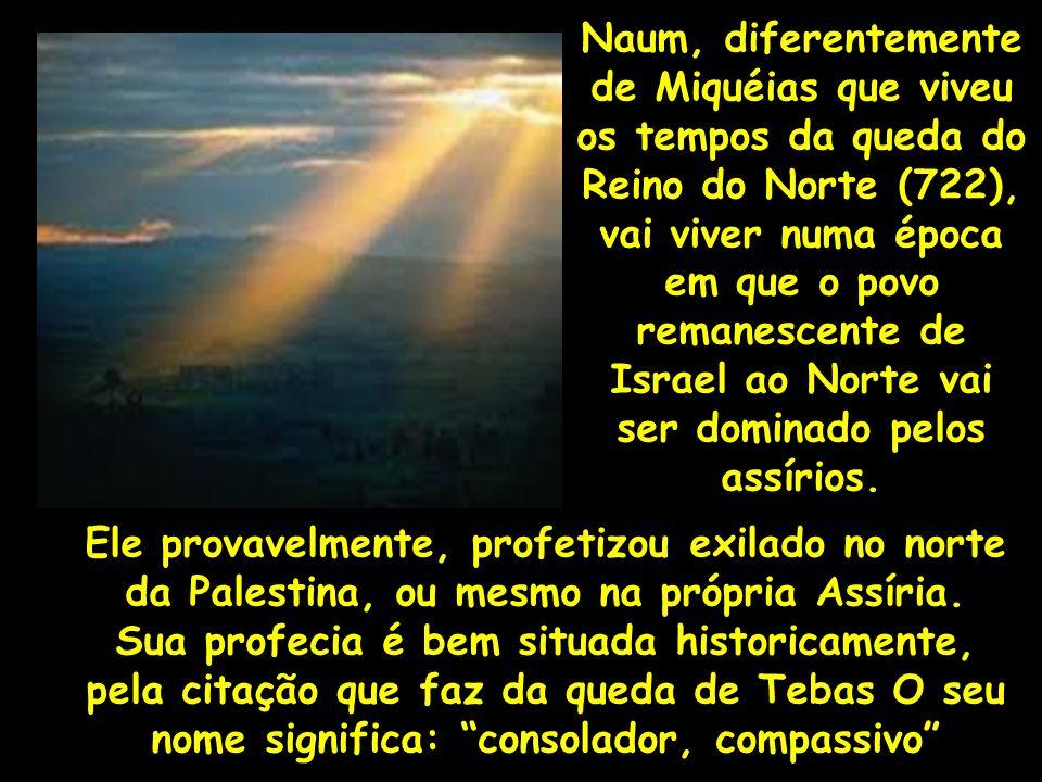 Naum, diferentemente de Miquéias que viveu os tempos da queda do Reino do Norte (722), vai viver numa época em que o povo remanescente de Israel ao No