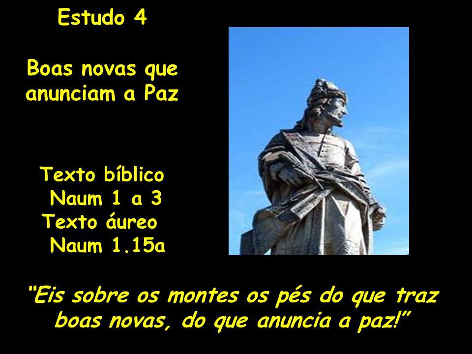 Texto bíblico Naum 1 a 3 Texto áureo Naum 1.15a Eis sobre os montes os pés do que traz boas novas, do que anuncia a paz! Estudo 4 Boas novas que anunc