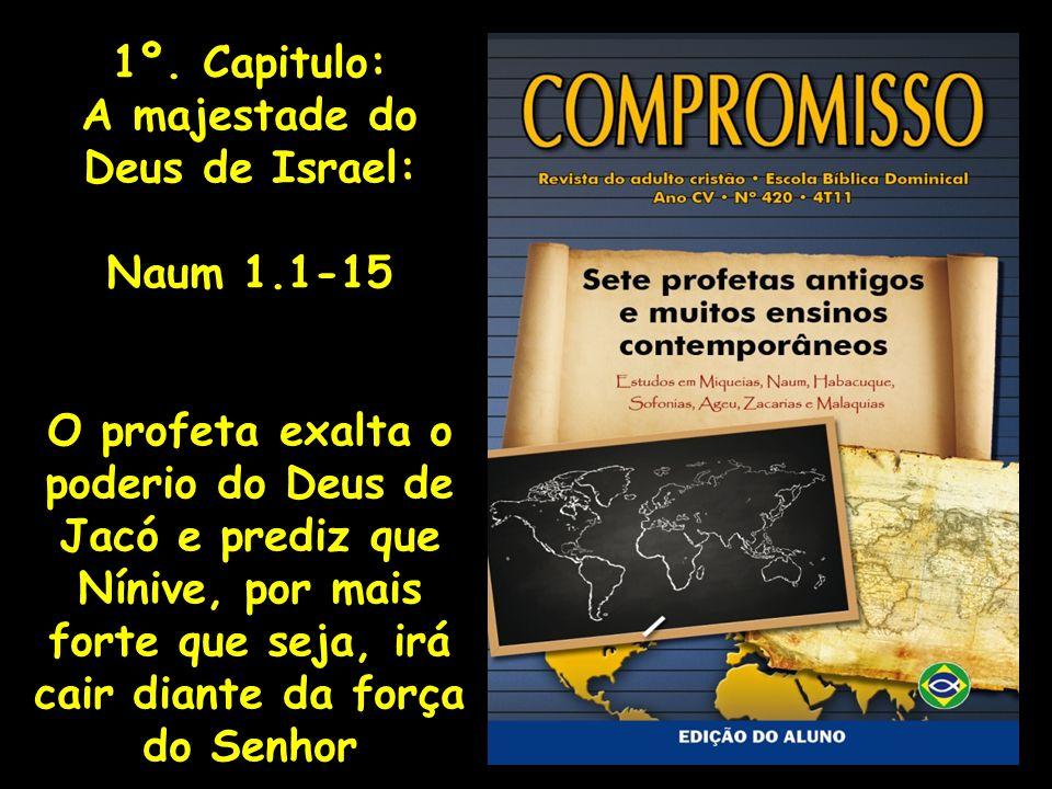 1º. Capitulo: A majestade do Deus de Israel: Naum 1.1-15 O profeta exalta o poderio do Deus de Jacó e prediz que Nínive, por mais forte que seja, irá