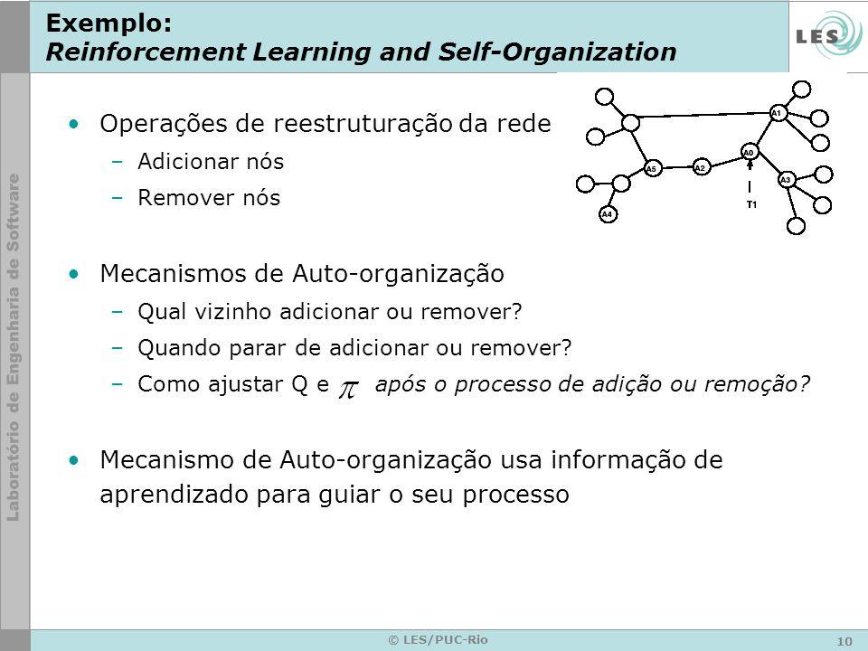 10 © LES/PUC-Rio Exemplo: Reinforcement Learning and Self-Organization Operações de reestruturação da rede –Adicionar nós –Remover nós Mecanismos de Auto-organização –Qual vizinho adicionar ou remover.