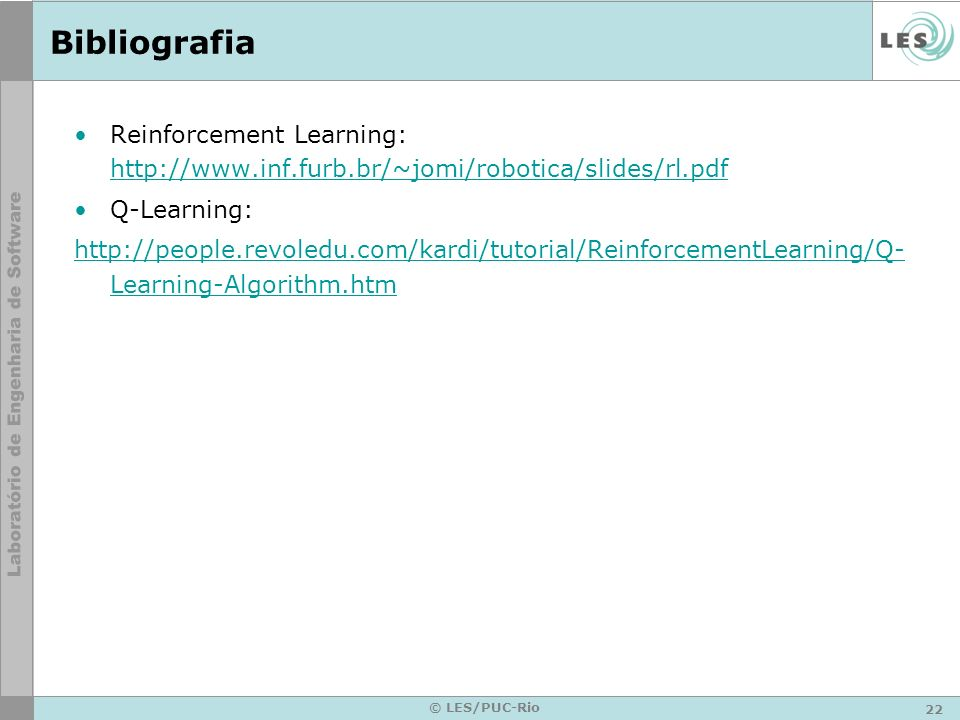 22 © LES/PUC-Rio Bibliografia Reinforcement Learning: http://www.inf.furb.br/~jomi/robotica/slides/rl.pdf http://www.inf.furb.br/~jomi/robotica/slides/rl.pdf Q-Learning: http://people.revoledu.com/kardi/tutorial/ReinforcementLearning/Q- Learning-Algorithm.htm