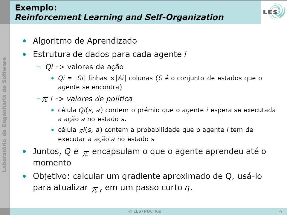 9 © LES/PUC-Rio Exemplo: Reinforcement Learning and Self-Organization Algoritmo de Aprendizado Estrutura de dados para cada agente i –Qi -> valores de ação Qi = |Si| linhas ×|Ai| colunas (S é o conjunto de estados que o agente se encontra) – i -> valores de política célula Qi(s, a) contem o prémio que o agente i espera se executada a ação a no estado s.