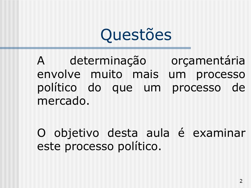 2 Questões A determinação orçamentária envolve muito mais um processo político do que um processo de mercado.