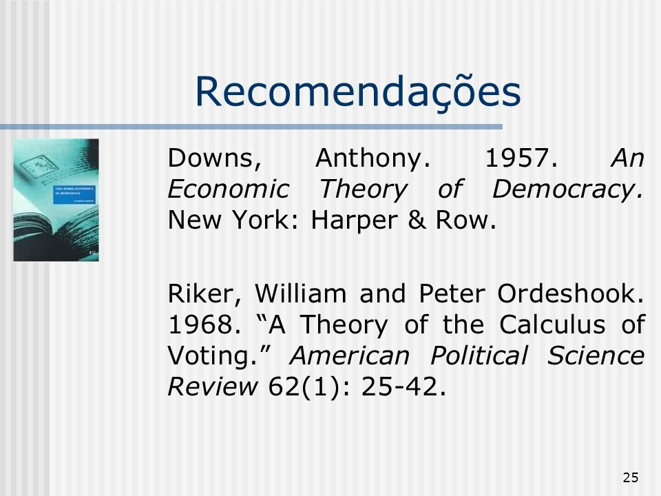 25 Recomendações Downs, Anthony An Economic Theory of Democracy.