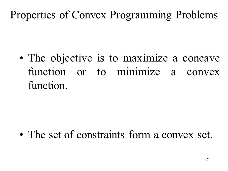 The objective is to maximize a concave function or to minimize a convex function. The set of constraints form a convex set. Properties of Convex Progr