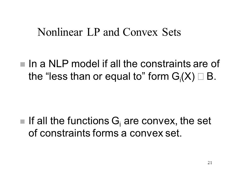 In a NLP model if all the constraints are of the less than or equal to form G i (X) B. If all the functions G i are convex, the set of constraints for