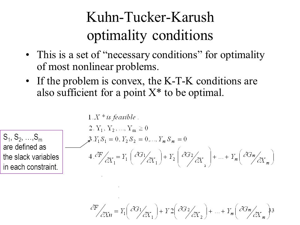 This is a set of necessary conditions for optimality of most nonlinear problems. If the problem is convex, the K-T-K conditions are also sufficient fo