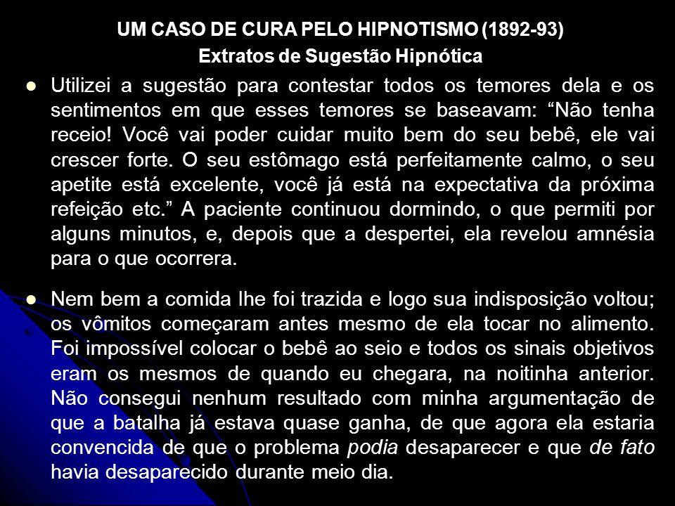 UM CASO DE CURA PELO HIPNOTISMO (1892-93) Extratos de Sugestão Hipnótica Utilizei a sugestão para contestar todos os temores dela e os sentimentos em