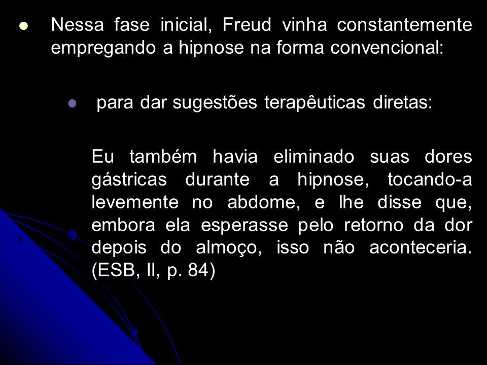 Nessa fase inicial, Freud vinha constantemente empregando a hipnose na forma convencional: para dar sugestões terapêuticas diretas: Eu também havia el