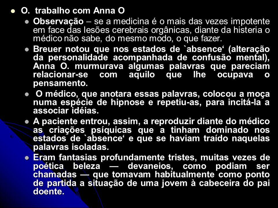 O. trabalho com Anna O O. trabalho com Anna O Observação – se a medicina é o mais das vezes impotente em face das lesões cerebrais orgânicas, diante d