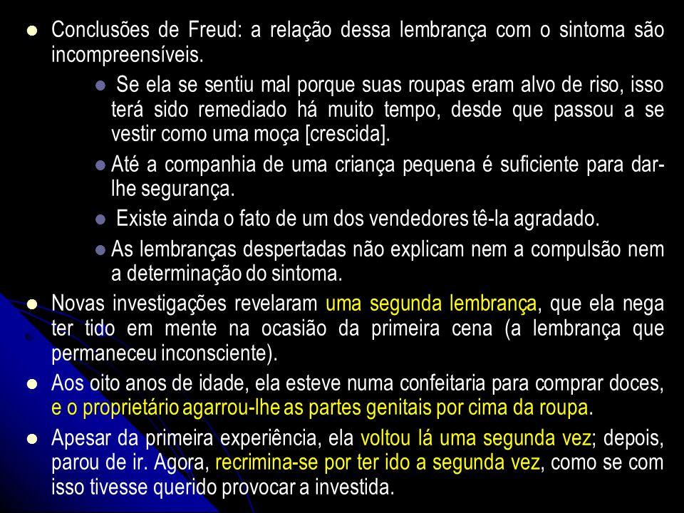 Conclusões de Freud: a relação dessa lembrança com o sintoma são incompreensíveis. Se ela se sentiu mal porque suas roupas eram alvo de riso, isso ter