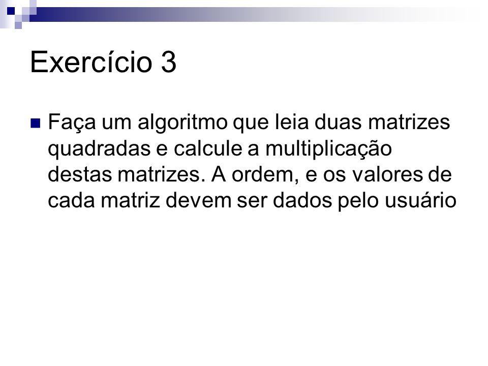 Exercício 3 Faça um algoritmo que leia duas matrizes quadradas e calcule a multiplicação destas matrizes. A ordem, e os valores de cada matriz devem s