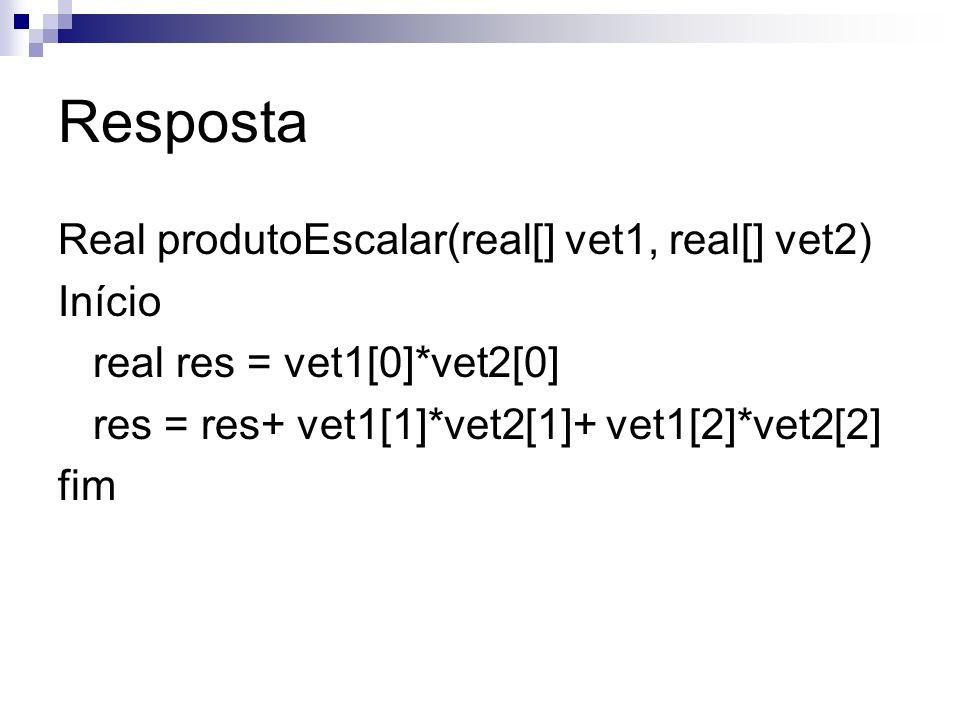 Resposta Real produtoEscalar(real[] vet1, real[] vet2) Início real res = vet1[0]*vet2[0] res = res+ vet1[1]*vet2[1]+ vet1[2]*vet2[2] fim