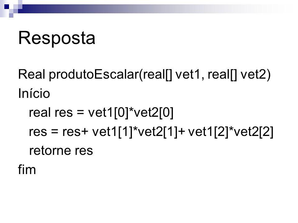 Resposta Real produtoEscalar(real[] vet1, real[] vet2) Início real res = vet1[0]*vet2[0] res = res+ vet1[1]*vet2[1]+ vet1[2]*vet2[2] retorne res fim