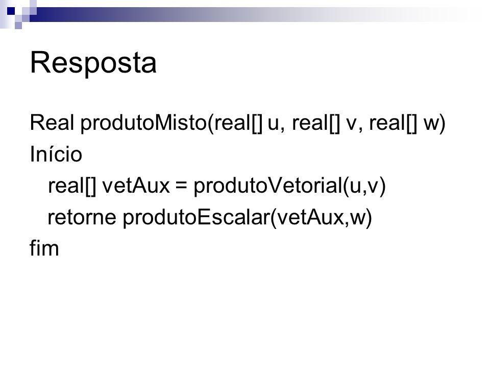 Resposta Real produtoMisto(real[] u, real[] v, real[] w) Início real[] vetAux = produtoVetorial(u,v) retorne produtoEscalar(vetAux,w) fim