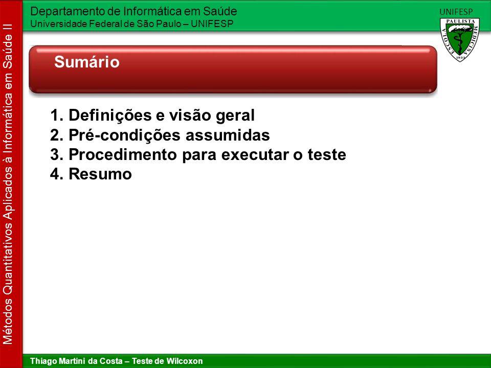Thiago Martini da Costa – Teste de Wilcoxon Departamento de Informática em Saúde Universidade Federal de São Paulo – UNIFESP UNIFESP Métodos Quantitativos Aplicados à Informática em Saúde II Definições e visão geral Teste de hipótese H 0 : p1 = p2 (hipótese nula) H 1 : p1 <> p2 (hipótese alternativa) Erros Rejeitar H 0 e ela é verdadeira Aceitar H 0 e ela é falsa P-valor É a probabilidade de cometer o erro de tipo I (rejeitar H 0 quando ela é verdadeira), com os dados de uma amostra específica.