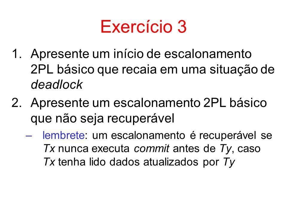 Exercício 3 1.Apresente um início de escalonamento 2PL básico que recaia em uma situação de deadlock 2.Apresente um escalonamento 2PL básico que não s