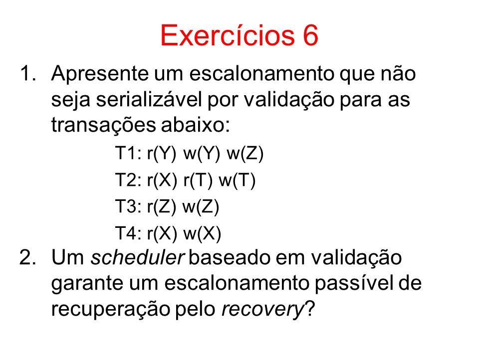 Exercícios 6 1.Apresente um escalonamento que não seja serializável por validação para as transações abaixo: T1: r(Y) w(Y) w(Z) T2: r(X) r(T) w(T) T3:
