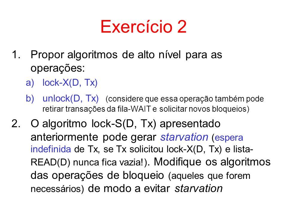 Exercício 2 1.Propor algoritmos de alto nível para as operações: a)lock-X(D, Tx) b)unlock(D, Tx) (considere que essa operação também pode retirar tran
