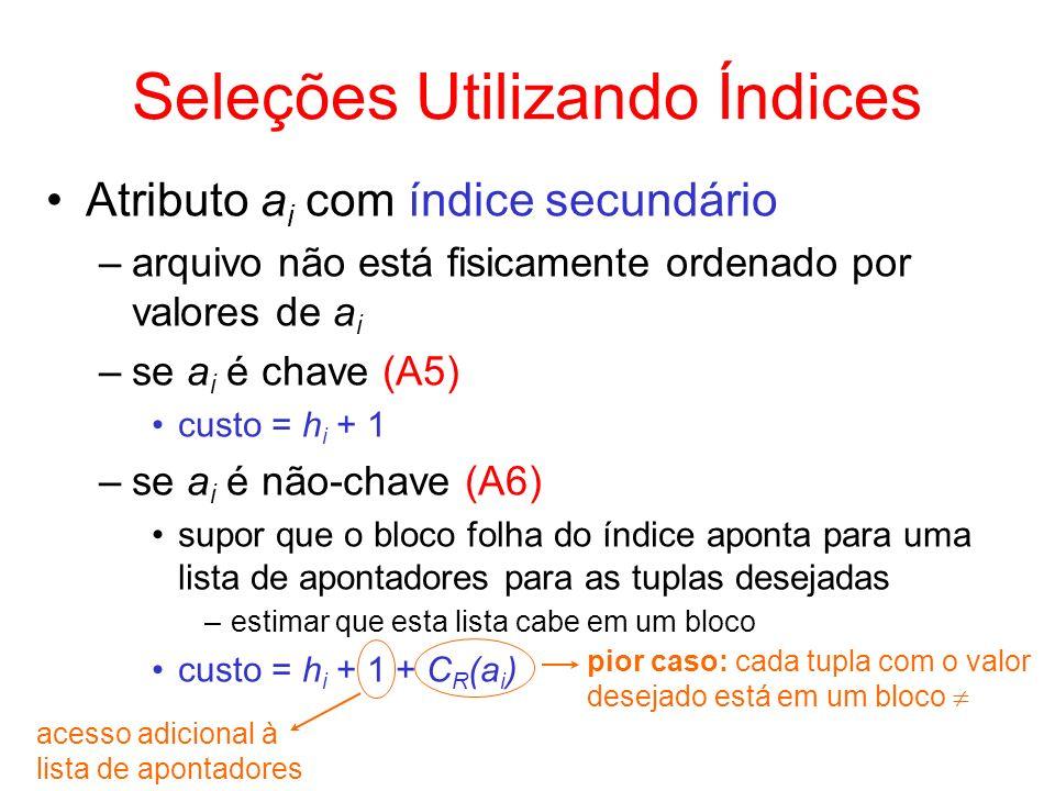 Seleções Utilizando Índices Atributo a i com índice secundário –arquivo não está fisicamente ordenado por valores de a i –se a i é chave (A5) custo =