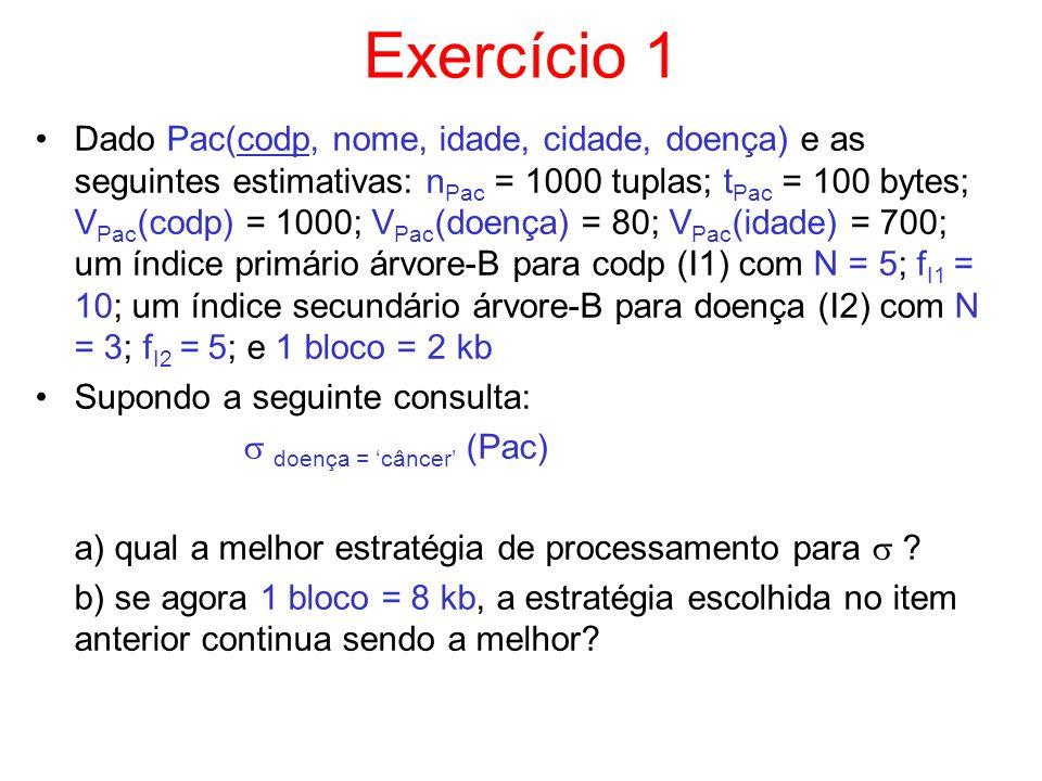 Exercício 1 Dado Pac(codp, nome, idade, cidade, doença) e as seguintes estimativas: n Pac = 1000 tuplas; t Pac = 100 bytes; V Pac (codp) = 1000; V Pac