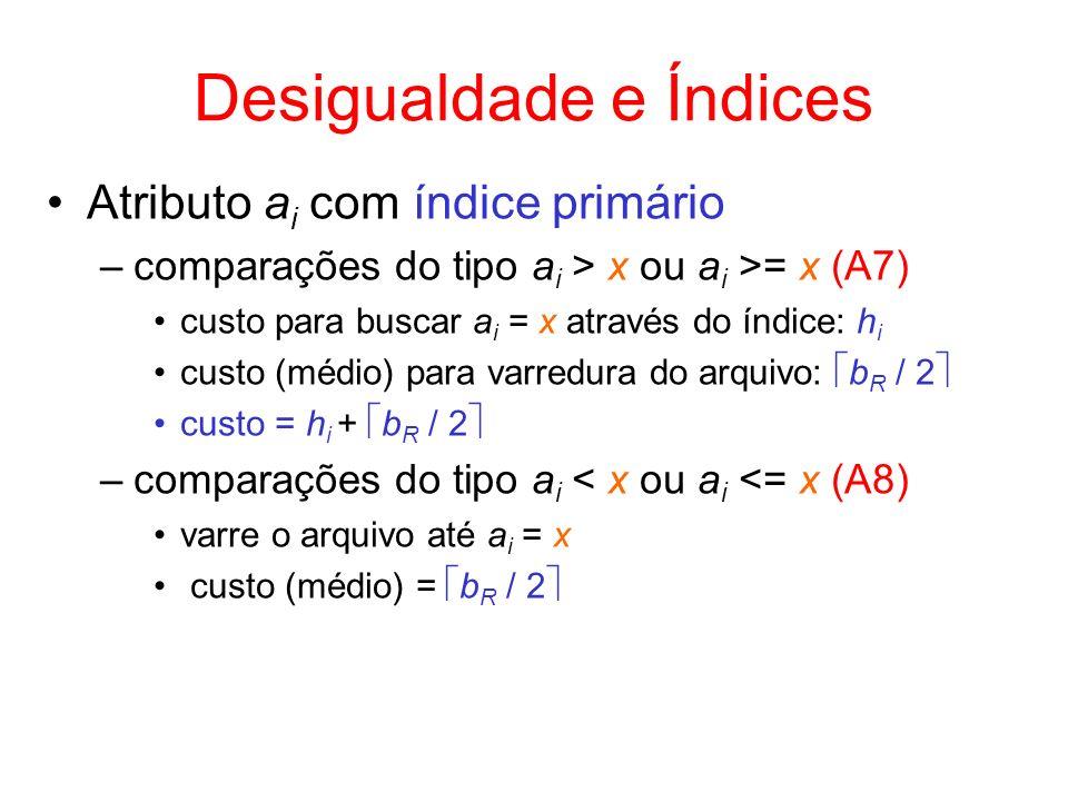 Desigualdade e Índices Atributo a i com índice primário –comparações do tipo a i > x ou a i >= x (A7) custo para buscar a i = x através do índice: h i
