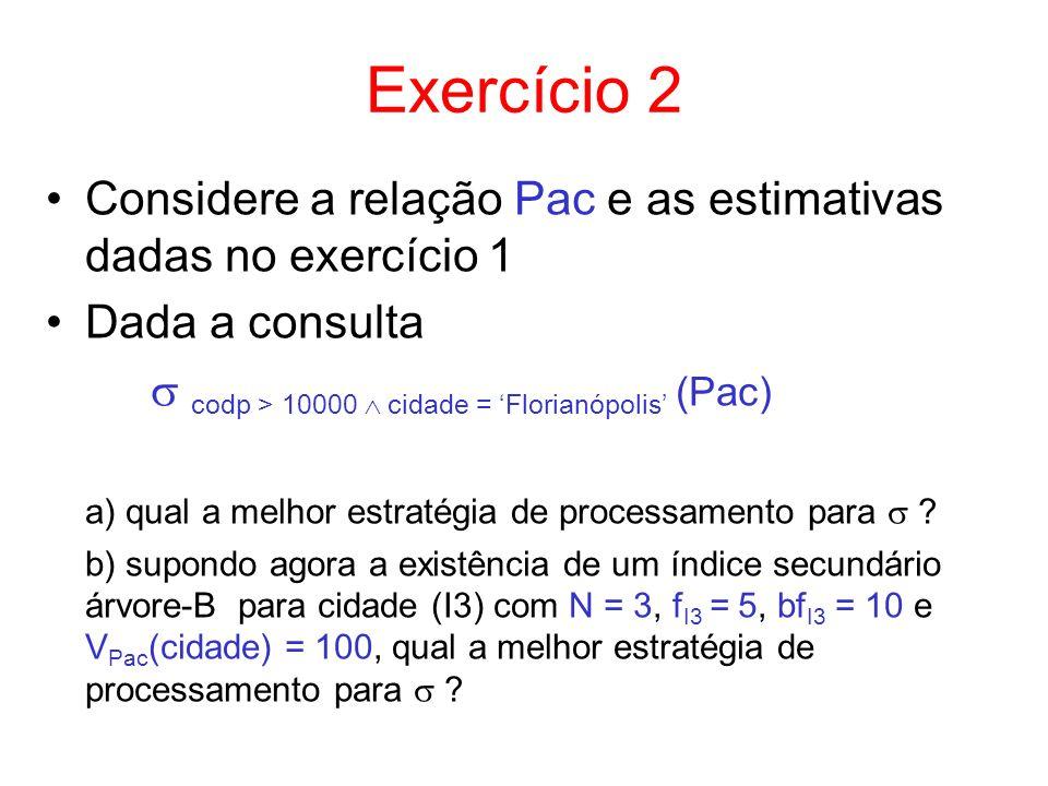 Exercício 2 Considere a relação Pac e as estimativas dadas no exercício 1 Dada a consulta codp > 10000 cidade = Florianópolis (Pac) a) qual a melhor e