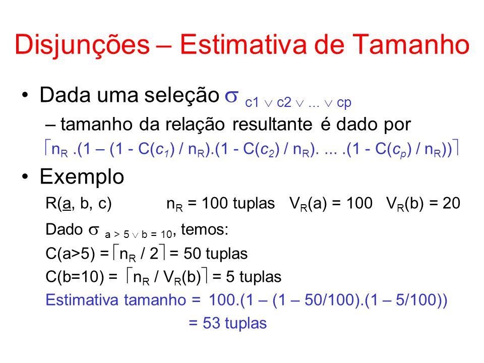 Disjunções – Estimativa de Tamanho Dada uma seleção c1 c2... cp –tamanho da relação resultante é dado por n R.(1 – (1 - C(c 1 ) / n R ).(1 - C(c 2 ) /