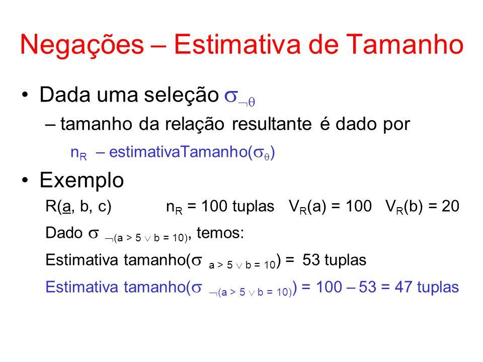 Negações – Estimativa de Tamanho Dada uma seleção –tamanho da relação resultante é dado por n R – estimativaTamanho( ) Exemplo R(a, b, c)n R = 100 tup