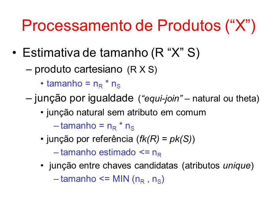 Processamento de Produtos (X) Estimativa de tamanho (R X S) –produto cartesiano (R X S) tamanho = n R * n S –junção por igualdade (equi-join – natural