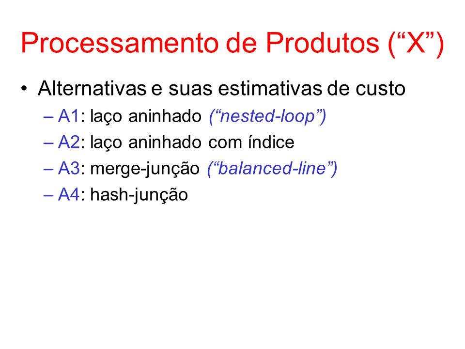 Processamento de Produtos (X) Alternativas e suas estimativas de custo –A1: laço aninhado (nested-loop) –A2: laço aninhado com índice –A3: merge-junçã