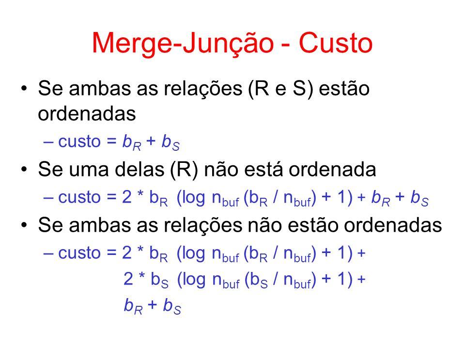 Merge-Junção - Custo Se ambas as relações (R e S) estão ordenadas –custo = b R + b S Se uma delas (R) não está ordenada –custo = 2 * b R (log n buf (b